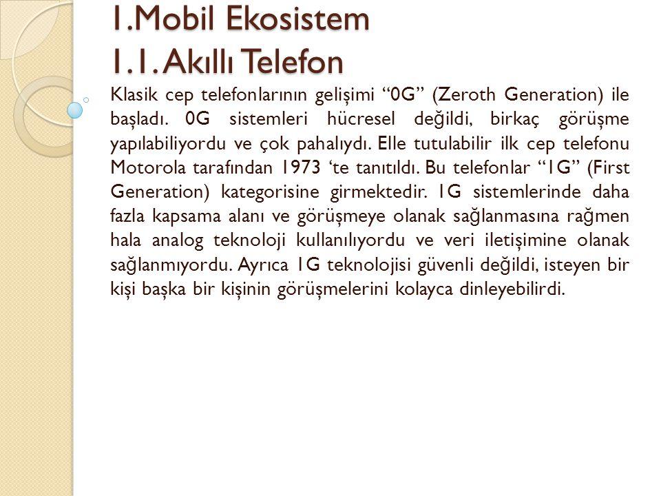 """1.Mobil Ekosistem 1.1. Akıllı Telefon 1.Mobil Ekosistem 1.1. Akıllı Telefon Klasik cep telefonlarının gelişimi """"0G"""" (Zeroth Generation) ile başladı. 0"""