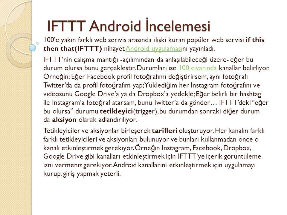 IFTTT Android İ ncelemesi IFTTT Android İ ncelemesi 100'e yakın farklı web serivis arasında ilişki kuran popüler web servisi if this then that(IFTTT) nihayet Android uygulamasını yayınladı.Android uygulaması IFTTT'nin çalışma mantı ğ ı -açılımından da anlaşılabilece ğ i üzere- e ğ er bu durum olursa bunu gerçekleştir.
