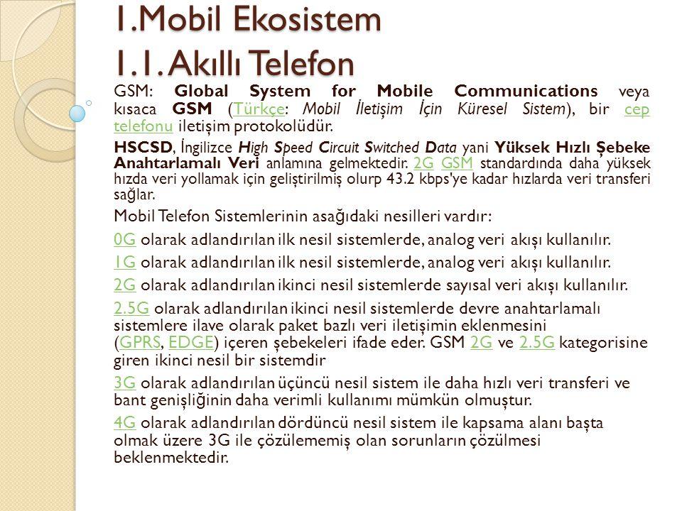 1.Mobil Ekosistem 1.1. Akıllı Telefon 1.Mobil Ekosistem 1.1. Akıllı Telefon GSM: Global System for Mobile Communications veya kısaca GSM (Türkçe: Mobi