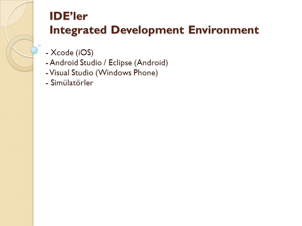 IDE'ler Integrated Development Environment IDE'ler Integrated Development Environment - Xcode (iOS) - Android Studio / Eclipse (Android) - Visual Stud