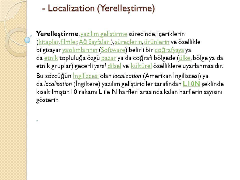 - Localization (Yerelleştirme) - Localization (Yerelleştirme) Yerelleştirme, yazılım geliştirme sürecinde, içeriklerin (kitaplar, filmler, A ğ Sayfaları), süreçlerin, ürünlerin ve özellikle bilgisayar yazılımlarının (Software) belirli bir co ğ rafyaya ya da etnik toplulu ğ a özgü pazar ya da co ğ rafi bölgede (ülke, bölge ya da etnik gruplar) geçerli yerel dilsel ve kültürel özelliklere uyarlanmasıdır.yazılım geliştirmekitaplarfilmlerA ğ SayfalarısüreçlerinürünlerinyazılımlarınınSoftwareco ğ rafyayaetnikpazarülkedilselkültürel Bu sözcü ğ ün İ ngilizcesi olan localization (Amerikan İ ngilizcesi) ya da localisation ( İ ngiltere) yazılım geliştiriciler tarafından L10N şeklinde kısaltılmıştır.