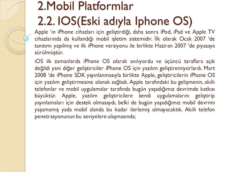 2.Mobil Platformlar 2.2. IOS(Eski adıyla Iphone OS) 2.Mobil Platformlar 2.2. IOS(Eski adıyla Iphone OS) Apple 'ın iPhone cihazları için geliştirdi ğ i