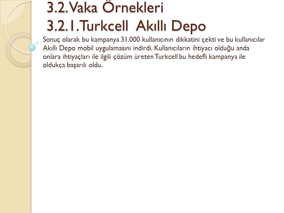 3.2. Vaka Örnekleri 3.2.1.Turkcell Akıllı Depo 3.2. Vaka Örnekleri 3.2.1.Turkcell Akıllı Depo Sonuç olarak bu kampanya 31.000 kullanıcının dikkatini ç