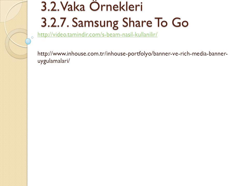 3.2. Vaka Örnekleri 3.2.7. Samsung Share To Go 3.2. Vaka Örnekleri 3.2.7. Samsung Share To Go http://video.tamindir.com/s-beam-nasil-kullanilir/ http: