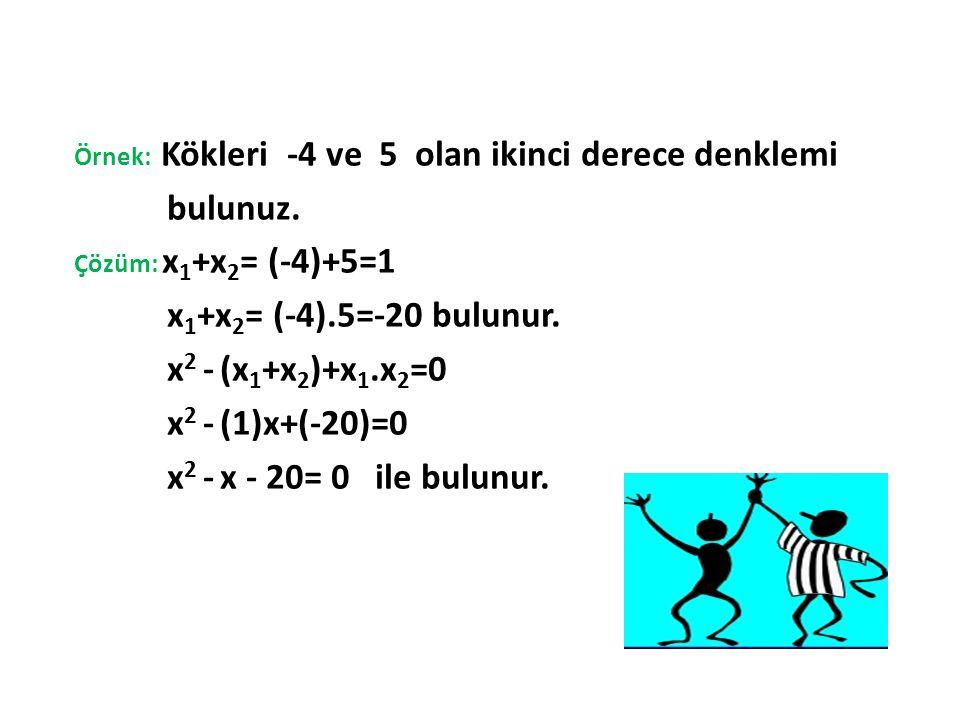 Örnek: Kökleri -4 ve 5 olan ikinci derece denklemi bulunuz. Çözüm: x 1 +x 2 = (-4)+5=1 x 1 +x 2 = (-4).5=-20 bulunur. x 2 - (x 1 +x 2 )+x 1.x 2 =0 x 2