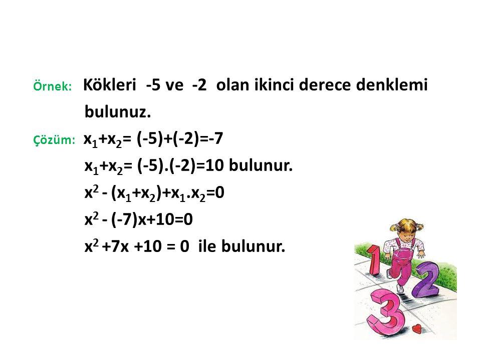 Örnek: Kökleri -5 ve -2 olan ikinci derece denklemi bulunuz. Çözüm: x 1 +x 2 = (-5)+(-2)=-7 x 1 +x 2 = (-5).(-2)=10 bulunur. x 2 - (x 1 +x 2 )+x 1.x 2