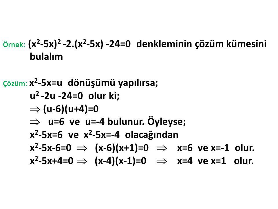 Örnek: (x 2 -5x) 2 -2.(x 2 -5x) -24=0 denkleminin çözüm kümesini bulalım Çözüm: x 2 -5x=u dönüşümü yapılırsa; u 2 -2u -24=0 olur ki;  (u-6)(u+4)=0 