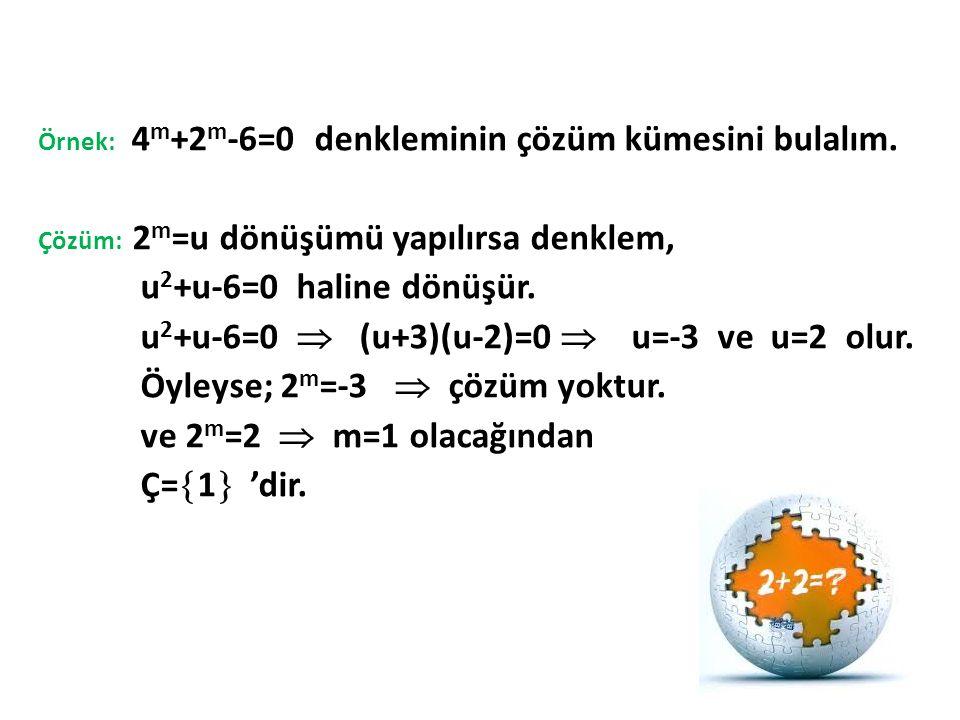 Örnek: 4 m +2 m -6=0 denkleminin çözüm kümesini bulalım. Çözüm: 2 m =u dönüşümü yapılırsa denklem, u 2 +u-6=0 haline dönüşür. u 2 +u-6=0  (u+3)(u-2)=