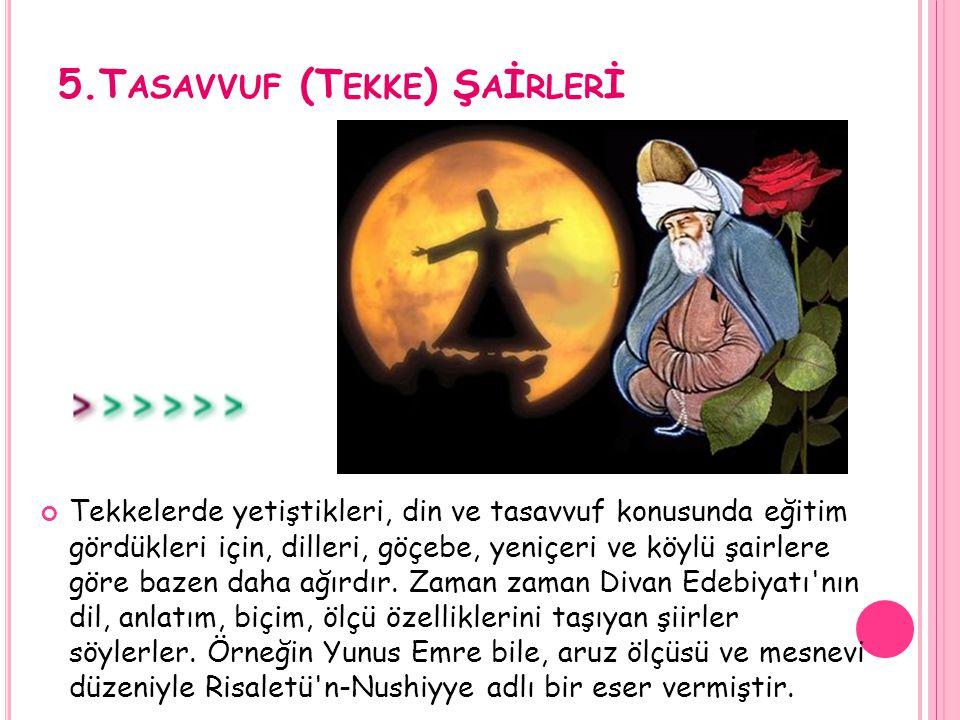 5.T ASAVVUF (T EKKE ) Ş A İ RLER İ Tekkelerde yetiştikleri, din ve tasavvuf konusunda eğitim gördükleri için, dilleri, göçebe, yeniçeri ve köylü şairl