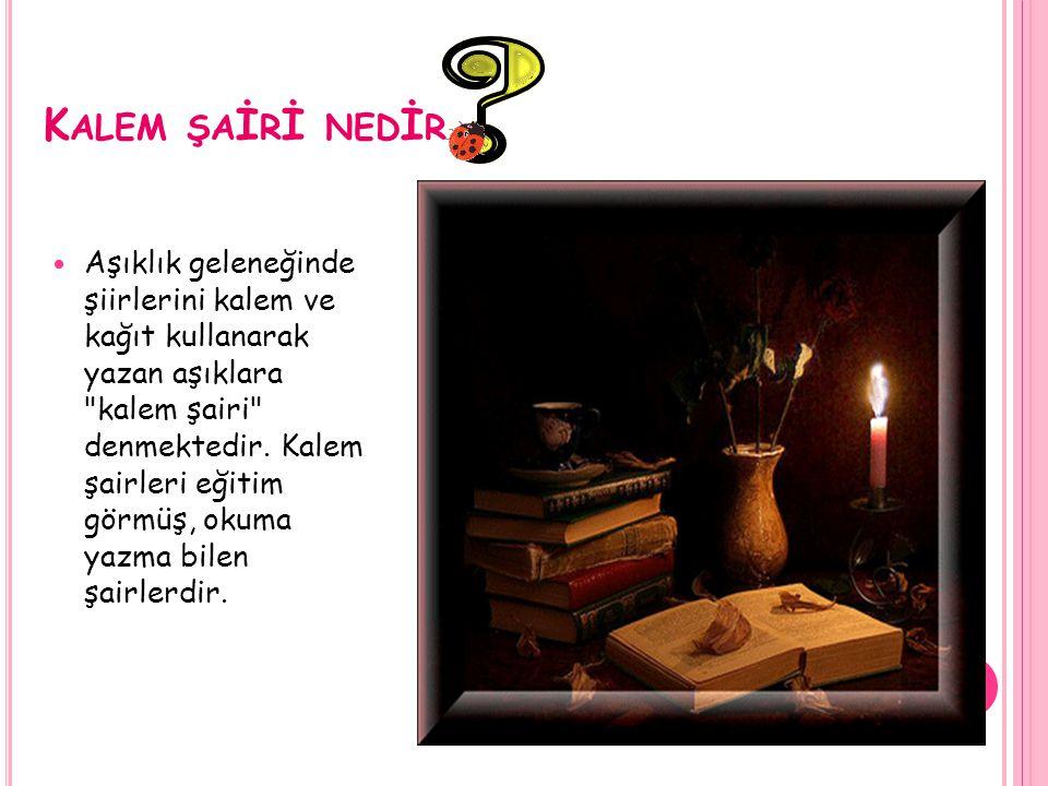 K ALEM ŞA İ R İ NED İ R Aşıklık geleneğinde şiirlerini kalem ve kağıt kullanarak yazan aşıklara