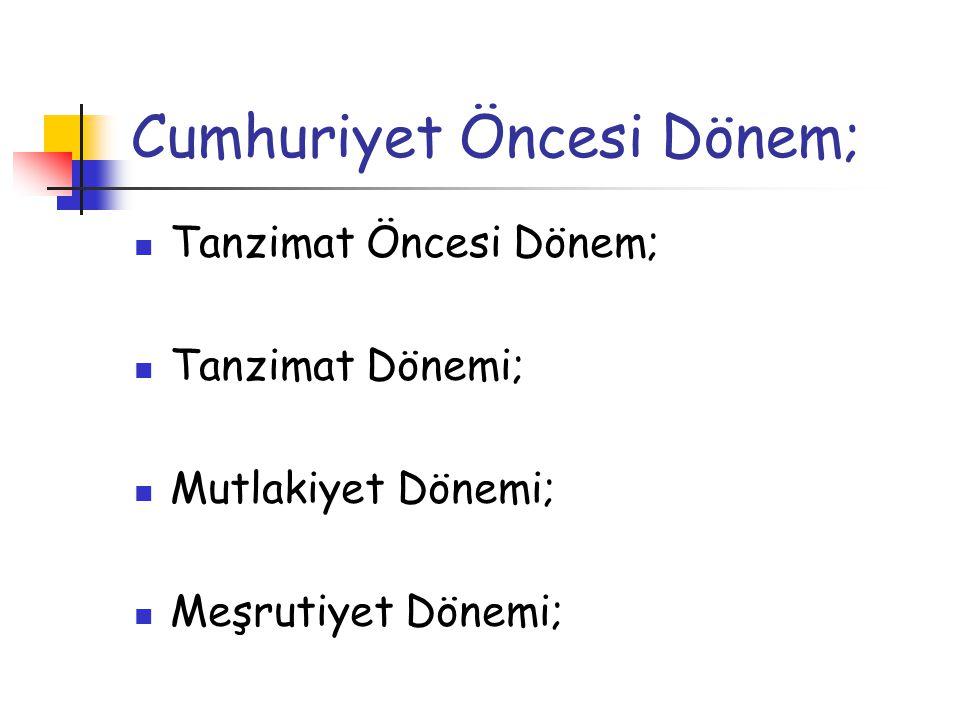 Cumhuriyet Öncesi Dönem; Tanzimat Öncesi Dönem; Tanzimat Dönemi; Mutlakiyet Dönemi; Meşrutiyet Dönemi;