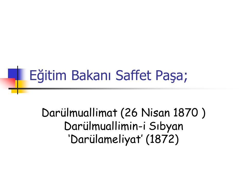 Eğitim Bakanı Saffet Paşa; Darülmuallimat (26 Nisan 1870 ) Darülmuallimin-i Sıbyan 'Darülameliyat' (1872)