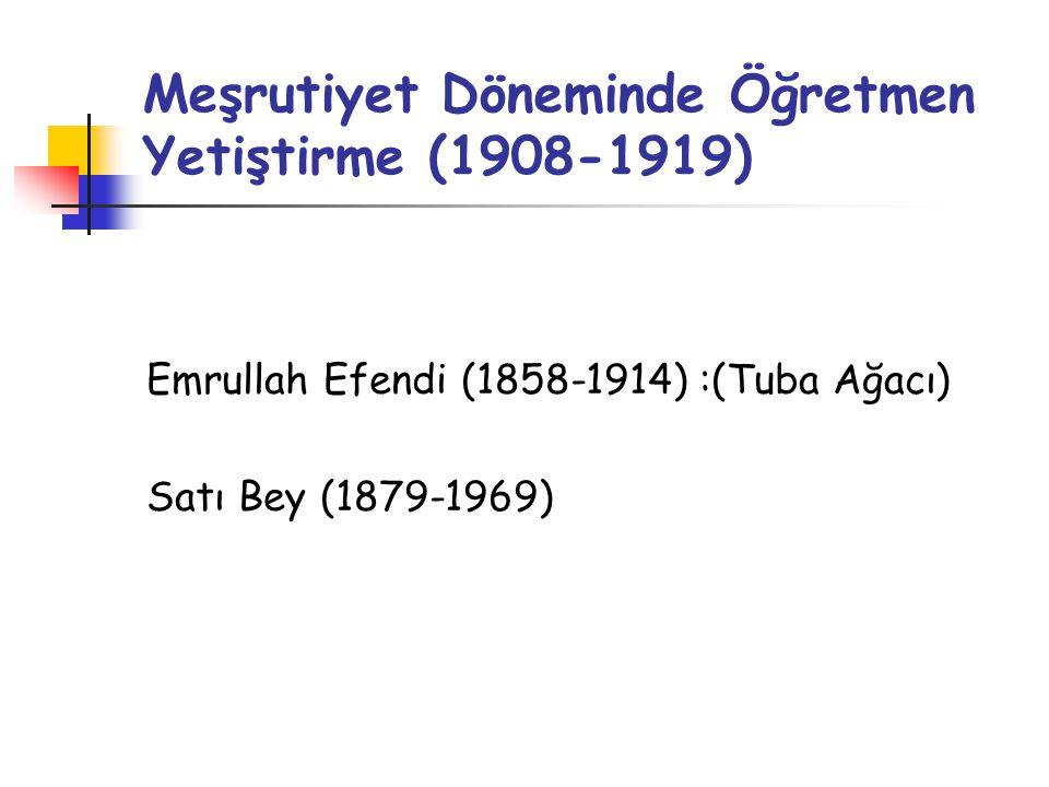 Meşrutiyet Döneminde Öğretmen Yetiştirme (1908-1919) Emrullah Efendi (1858-1914) :(Tuba Ağacı) Satı Bey (1879-1969)