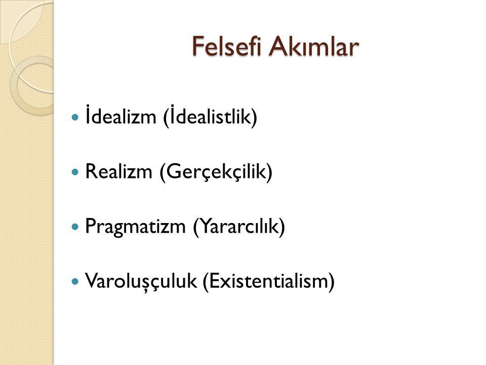 Felsefi Akımlar İ dealizm ( İ dealistlik) Realizm (Gerçekçilik) Pragmatizm (Yararcılık) Varoluşçuluk (Existentialism)