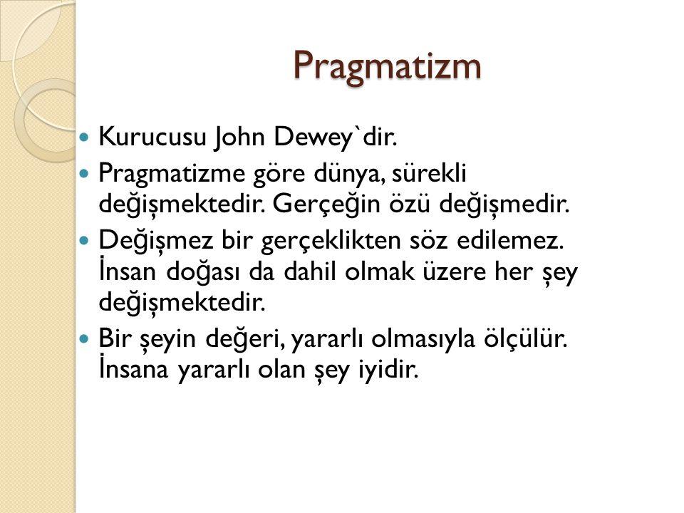 Pragmatizm Kurucusu John Dewey`dir. Pragmatizme göre dünya, sürekli de ğ işmektedir. Gerçe ğ in özü de ğ işmedir. De ğ işmez bir gerçeklikten söz edil