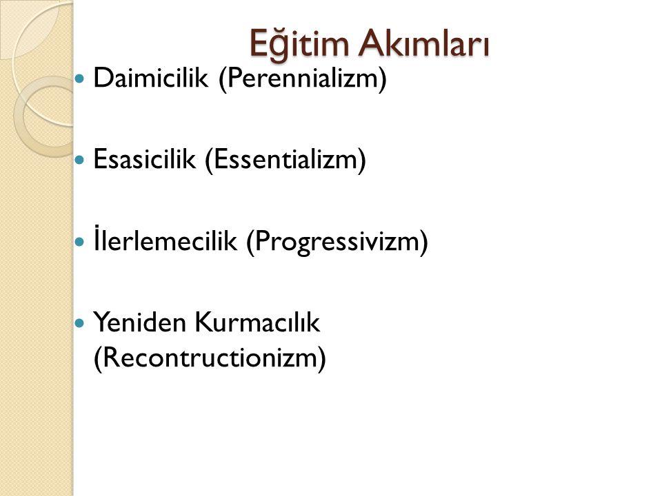 E ğ itim Akımları Daimicilik (Perennializm) Esasicilik (Essentializm) İ lerlemecilik (Progressivizm) Yeniden Kurmacılık (Recontructionizm)