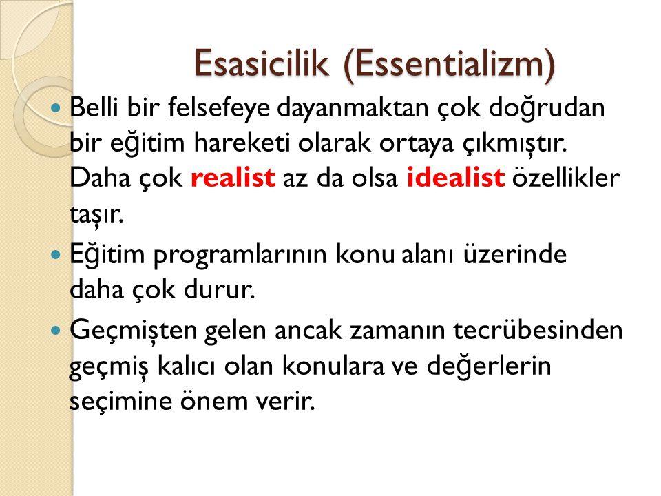 Esasicilik (Essentializm) Belli bir felsefeye dayanmaktan çok do ğ rudan bir e ğ itim hareketi olarak ortaya çıkmıştır. Daha çok realist az da olsa id