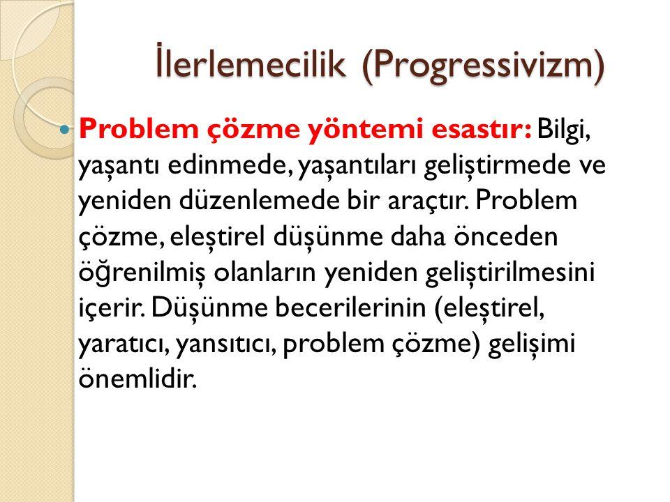 İ lerlemecilik (Progressivizm) Problem çözme yöntemi esastır: Bilgi, yaşantı edinmede, yaşantıları geliştirmede ve yeniden düzenlemede bir araçtır. Pr