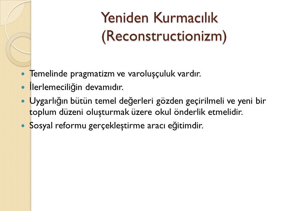 Yeniden Kurmacılık (Reconstructionizm) Temelinde pragmatizm ve varoluşçuluk vardır. İ lerlemecili ğ in devamıdır. Uygarlı ğ ın bütün temel de ğ erleri