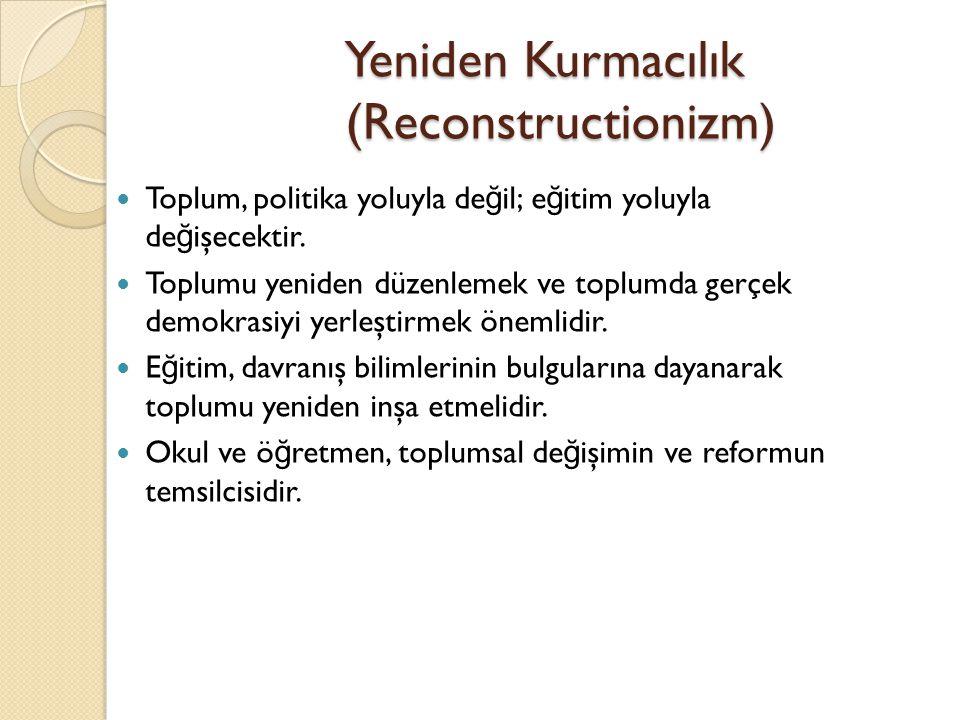 Yeniden Kurmacılık (Reconstructionizm) Toplum, politika yoluyla de ğ il; e ğ itim yoluyla de ğ işecektir. Toplumu yeniden düzenlemek ve toplumda gerçe