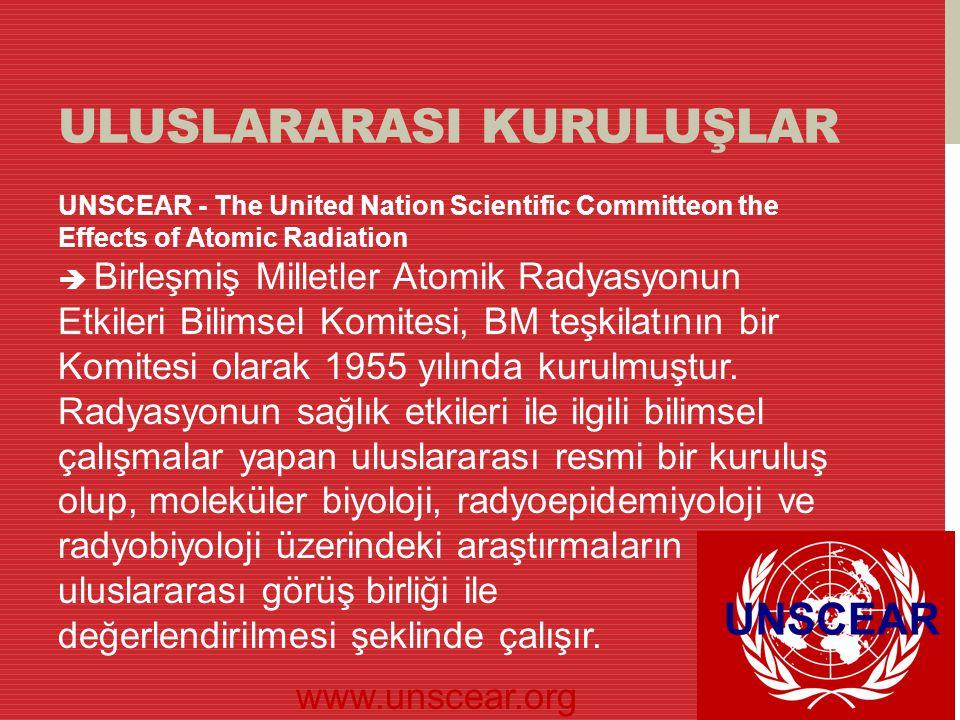 ULUSLARARASI KURULUŞLAR UNSCEAR - The United Nation Scientific Committeon the Effects of Atomic Radiation  Birleşmiş Milletler Atomik Radyasyonun Etk
