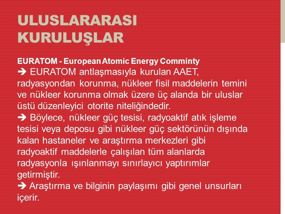 ULUSLARARASI KURULUŞLAR EURATOM - European Atomic Energy Comminty  EURATOM antlaşmasıyla kurulan AAET, radyasyondan korunma, nükleer fisil maddelerin