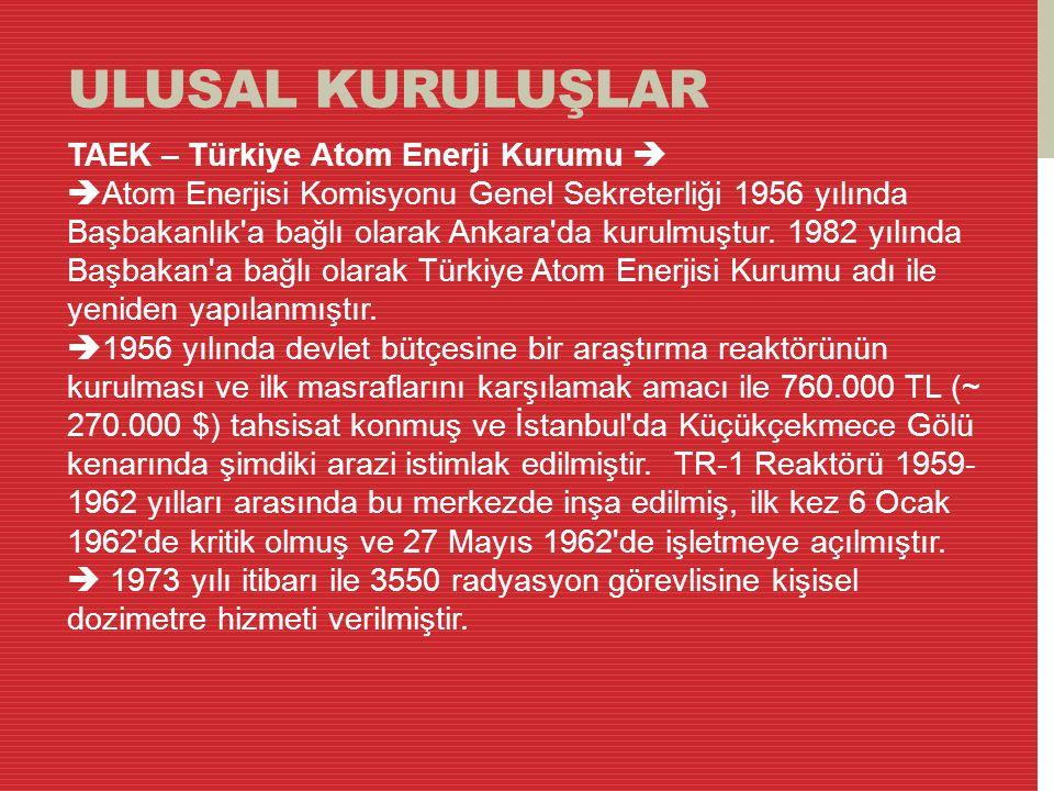 ULUSAL KURULUŞLAR TAEK – Türkiye Atom Enerji Kurumu   Atom Enerjisi Komisyonu Genel Sekreterliği 1956 yılında Başbakanlık'a bağlı olarak Ankara'da k
