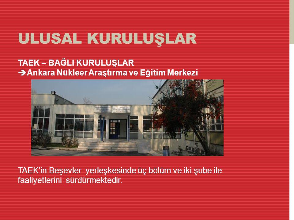 ULUSAL KURULUŞLAR TAEK – BAĞLI KURULUŞLAR  Ankara Nükleer Araştırma ve Eğitim Merkezi TAEK'in Beşevler yerleşkesinde üç bölüm ve iki şube ile faaliye