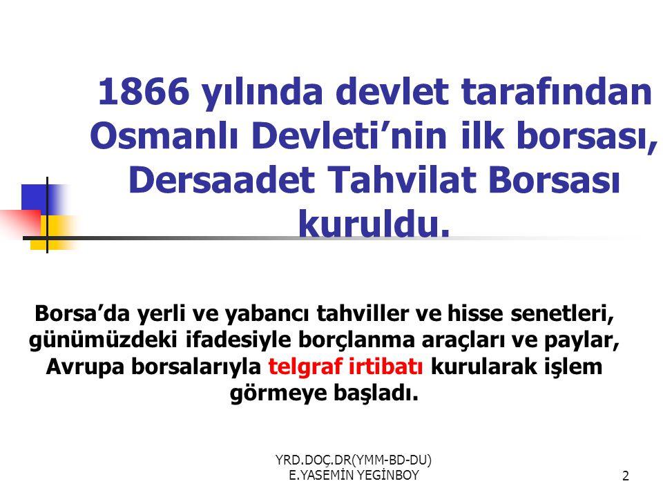 YRD.DOÇ.DR(YMM-BD-DU) E.YASEMİN YEGİNBOY2 1866 yılında devlet tarafından Osmanlı Devleti'nin ilk borsası, Dersaadet Tahvilat Borsası kuruldu. Borsa'da