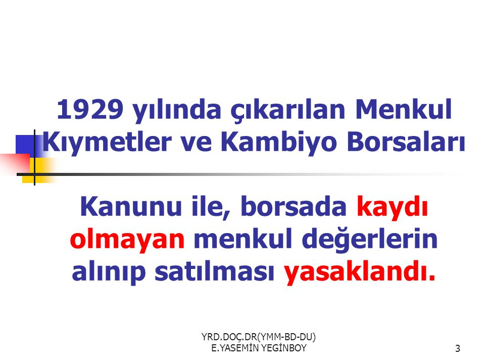 YRD.DOÇ.DR(YMM-BD-DU) E.YASEMİN YEGİNBOY3 1929 yılında çıkarılan Menkul Kıymetler ve Kambiyo Borsaları Kanunu ile, borsada kaydı olmayan menkul değerlerin alınıp satılması yasaklandı.