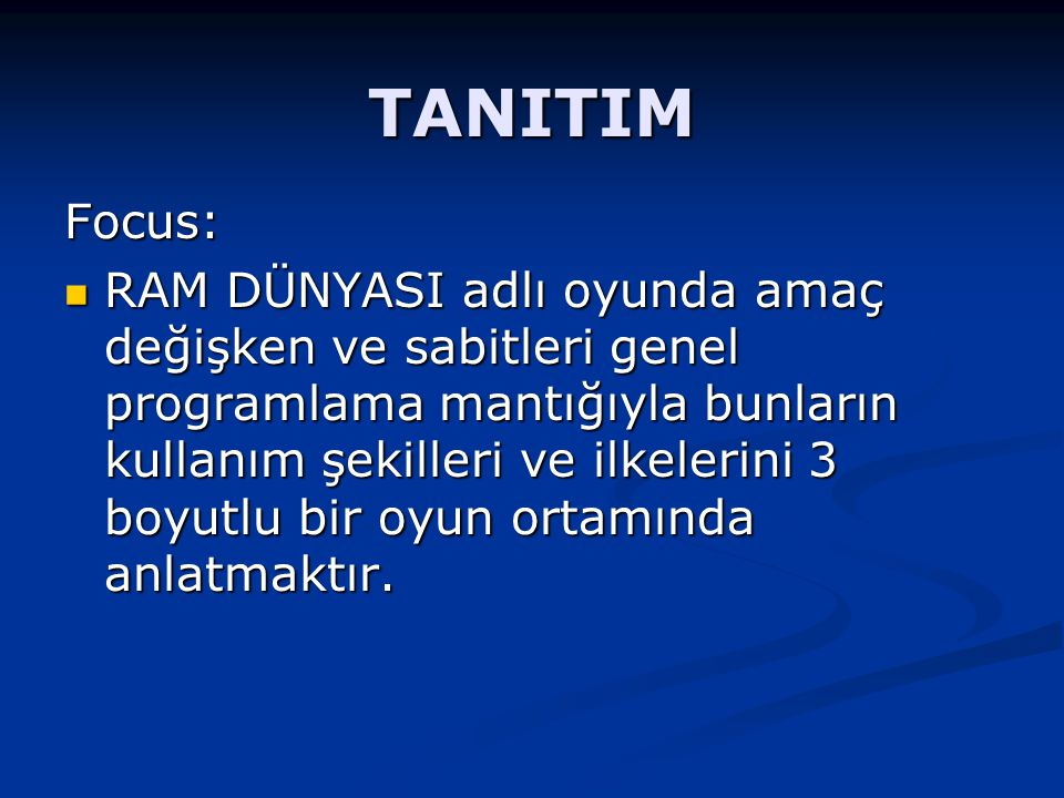 TANITIM Focus: RAM DÜNYASI adlı oyunda amaç değişken ve sabitleri genel programlama mantığıyla bunların kullanım şekilleri ve ilkelerini 3 boyutlu bir oyun ortamında anlatmaktır.
