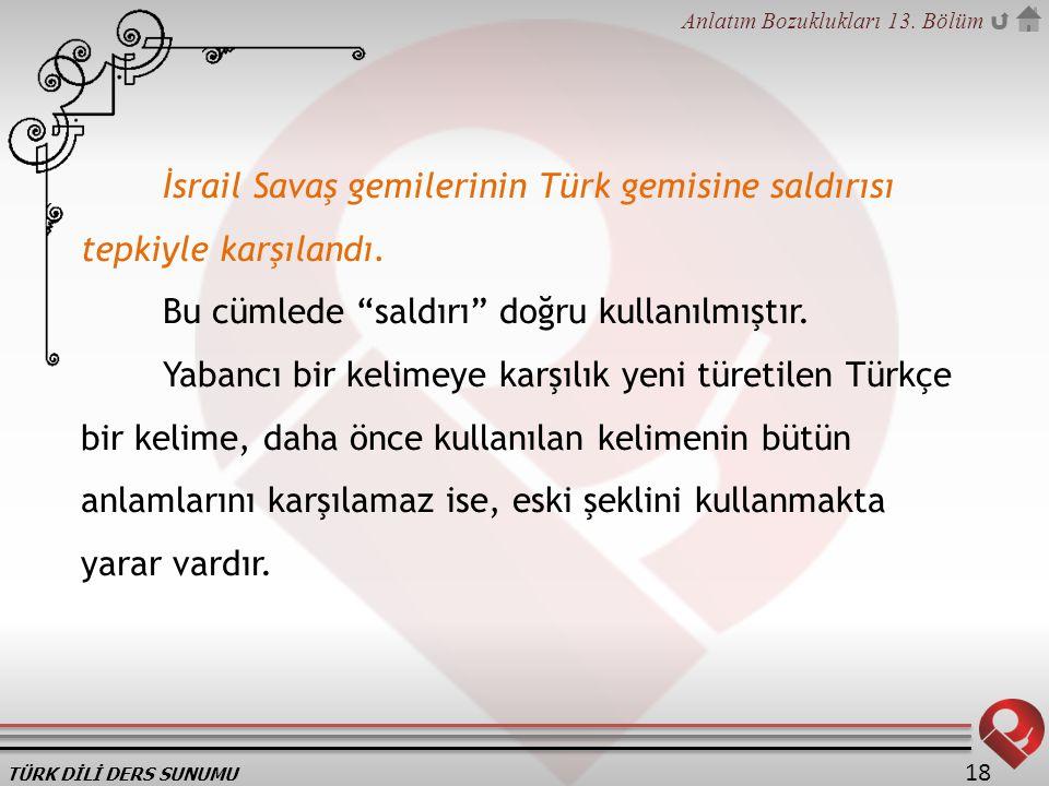 """TÜRK DİLİ DERS SUNUMU Anlatım Bozuklukları 13. Bölüm 18 İsrail Savaş gemilerinin Türk gemisine saldırısı tepkiyle karşılandı. Bu cümlede """"saldırı"""" doğ"""