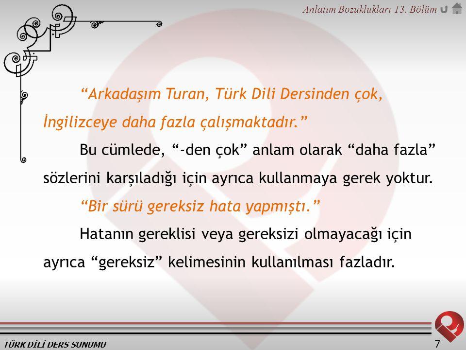 """TÜRK DİLİ DERS SUNUMU Anlatım Bozuklukları 13. Bölüm 7 """"Arkadaşım Turan, Türk Dili Dersinden çok, İngilizceye daha fazla çalışmaktadır."""" Bu cümlede, """""""