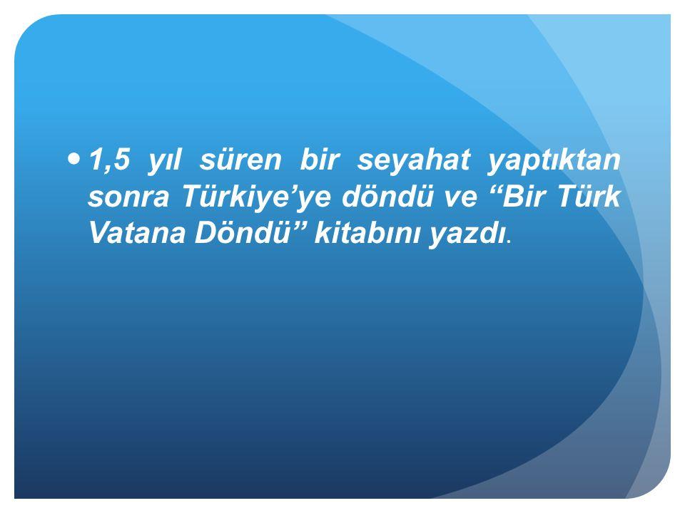 1,5 yıl süren bir seyahat yaptıktan sonra Türkiye'ye döndü ve Bir Türk Vatana Döndü kitabını yazdı.