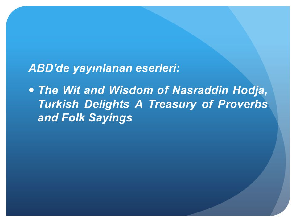 ABD'de yayınlanan eserleri: The Wit and Wisdom of Nasraddin Hodja, Turkish Delights A Treasury of Proverbs and Folk Sayings