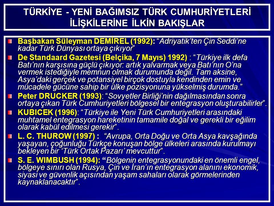 TÜRKİYE - YENİ BAĞIMSIZ TÜRK CUMHURİYETLERİ İLİŞKİLERİNE İLKİN BAKIŞLAR Başbakan Süleyman DEMİREL (1992): Adriyatik'ten Çin Seddi'ne kadar Türk Dünyası ortaya çıkıyor De Standaard Gazetesi (Belçika, 7 Mayıs) 1992) : Türkiye ilk defa Batı'nın karşısına güçlü çıkıyor: artık yalvarmak veya Batı'nın O'na vermek istediğiyle memnun olmak durumunda değil.