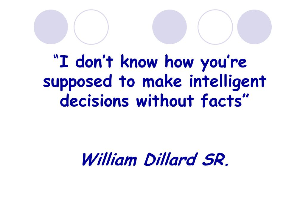 """I don't know how you're supposed to make intelligent decisions without facts"" William Dillard SR."