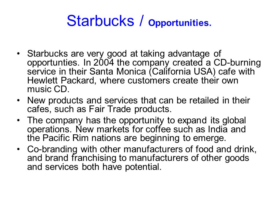 Starbucks / Opportunities. Starbucks are very good at taking advantage of opportunties. In 2004 the company created a CD-burning service in their Sant