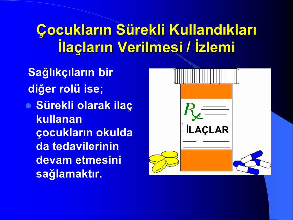 Çocukların Sürekli Kullandıkları İlaçların Verilmesi / İzlemi Sağlıkçıların bir diğer rolü ise; Sürekli olarak ilaç kullanan çocukların okulda da teda