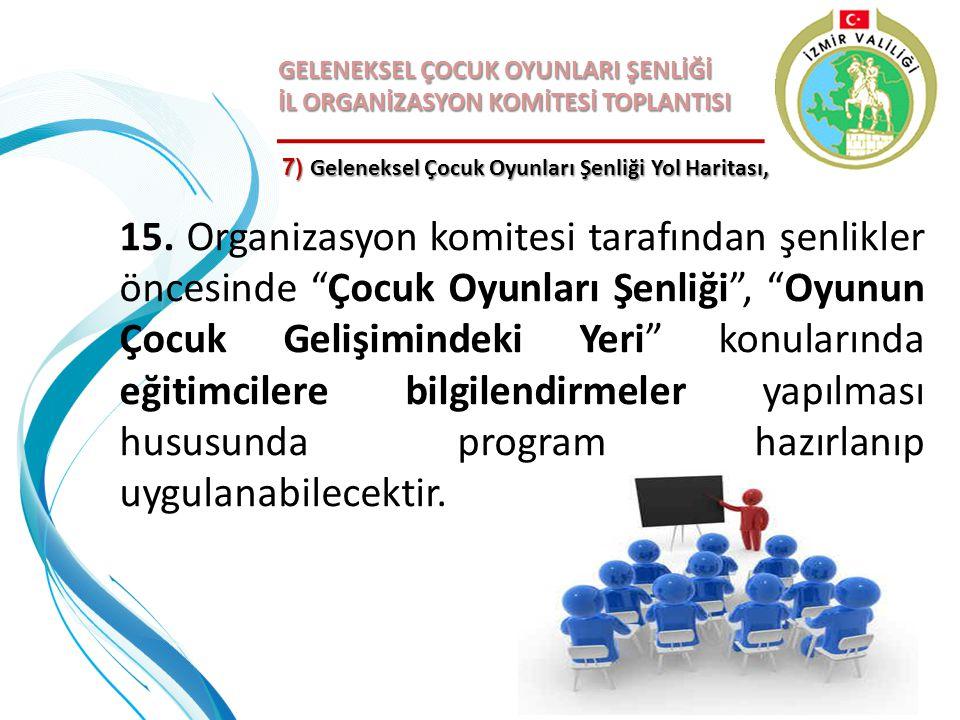 GELENEKSEL ÇOCUK OYUNLARI ŞENLİĞİ İL ORGANİZASYON KOMİTESİ TOPLANTISI 7) Geleneksel Çocuk Oyunları Şenliği Yol Haritası, 15. Organizasyon komitesi tar