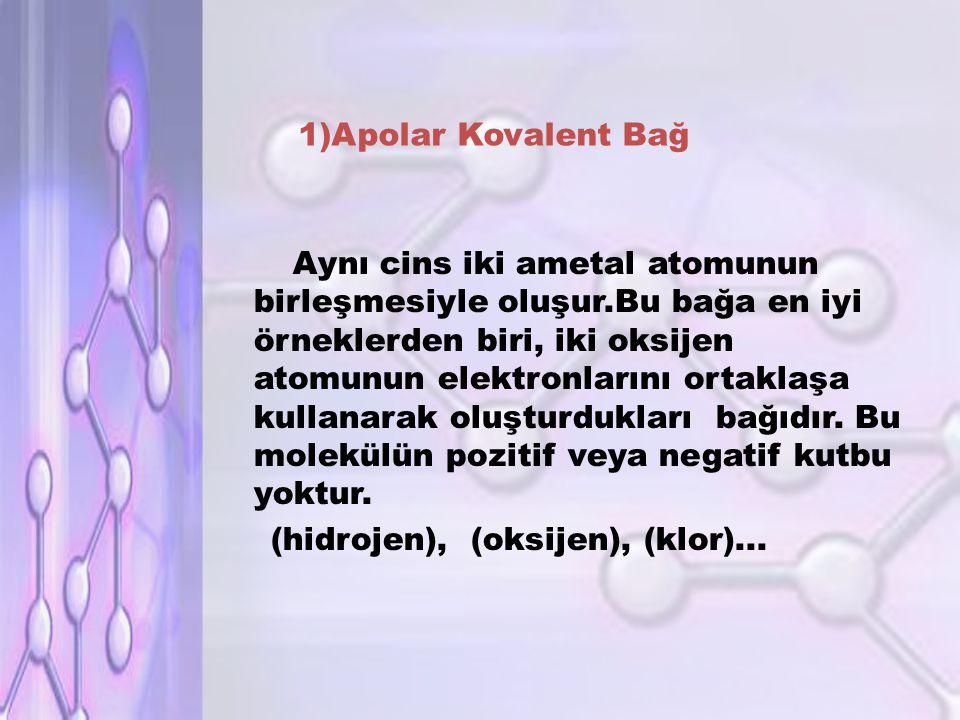 1)Apolar Kovalent Bağ Aynı cins iki ametal atomunun birleşmesiyle oluşur.Bu bağa en iyi örneklerden biri, iki oksijen atomunun elektronlarını ortaklaşa kullanarak oluşturdukları bağıdır.
