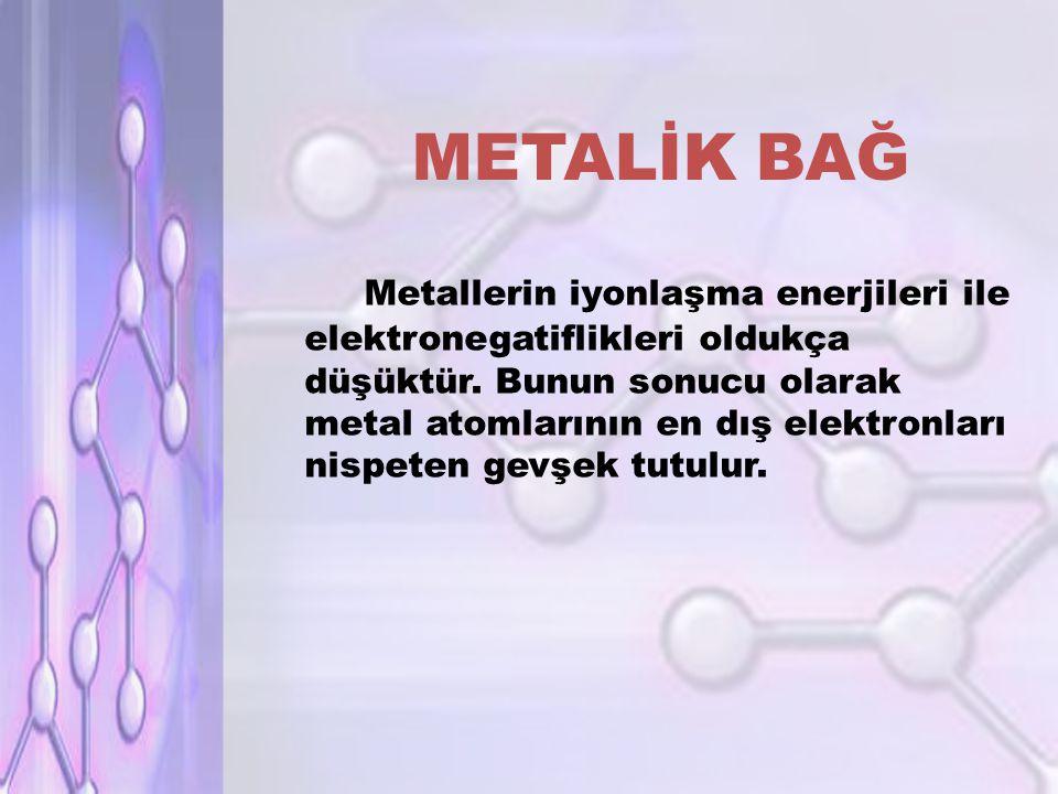 METALİK BAĞ Metallerin iyonlaşma enerjileri ile elektronegatiflikleri oldukça düşüktür.