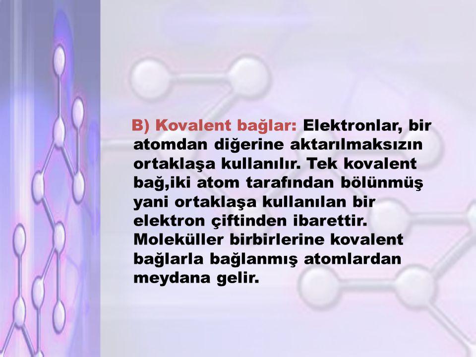 B) Kovalent bağlar: Elektronlar, bir atomdan diğerine aktarılmaksızın ortaklaşa kullanılır.