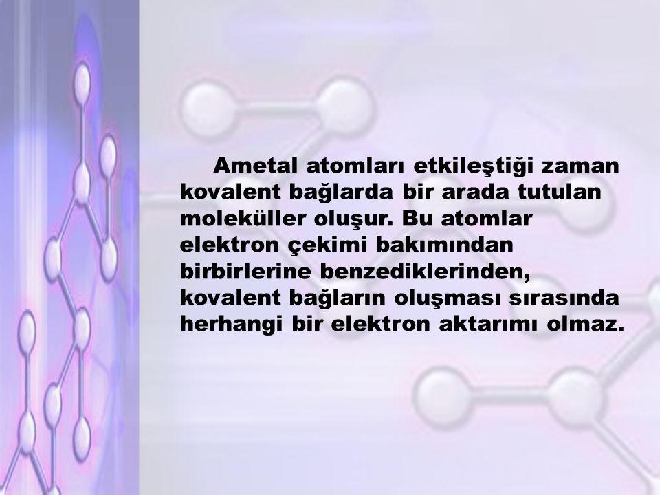 Ametal atomları etkileştiği zaman kovalent bağlarda bir arada tutulan moleküller oluşur.