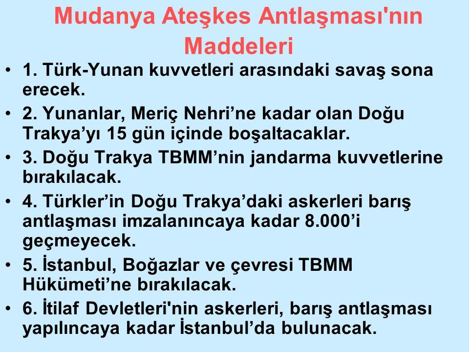 Mudanya Ateşkes Antlaşması'nın Maddeleri 1. Türk-Yunan kuvvetleri arasındaki savaş sona erecek. 2. Yunanlar, Meriç Nehri'ne kadar olan Doğu Trakya'yı
