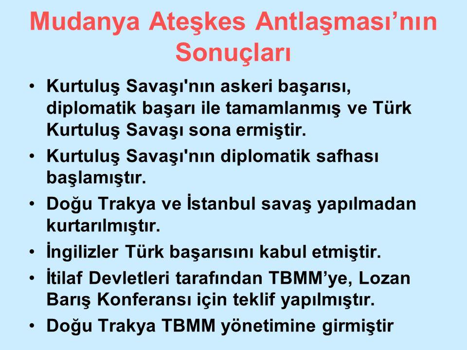Mudanya Ateşkes Antlaşması'nın Sonuçları Kurtuluş Savaşı'nın askeri başarısı, diplomatik başarı ile tamamlanmış ve Türk Kurtuluş Savaşı sona ermiştir.