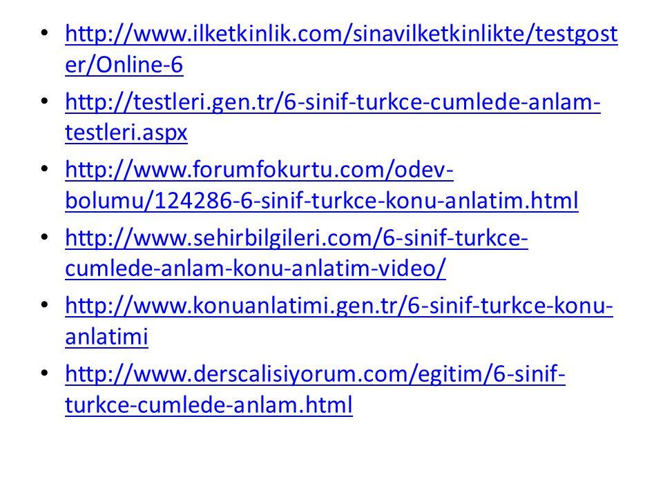 http://www.ilketkinlik.com/sinavilketkinlikte/testgost er/Online-6 http://www.ilketkinlik.com/sinavilketkinlikte/testgost er/Online-6 http://testleri.gen.tr/6-sinif-turkce-cumlede-anlam- testleri.aspx http://testleri.gen.tr/6-sinif-turkce-cumlede-anlam- testleri.aspx http://www.forumfokurtu.com/odev- bolumu/124286-6-sinif-turkce-konu-anlatim.html http://www.forumfokurtu.com/odev- bolumu/124286-6-sinif-turkce-konu-anlatim.html http://www.sehirbilgileri.com/6-sinif-turkce- cumlede-anlam-konu-anlatim-video/ http://www.sehirbilgileri.com/6-sinif-turkce- cumlede-anlam-konu-anlatim-video/ http://www.konuanlatimi.gen.tr/6-sinif-turkce-konu- anlatimi http://www.konuanlatimi.gen.tr/6-sinif-turkce-konu- anlatimi http://www.derscalisiyorum.com/egitim/6-sinif- turkce-cumlede-anlam.html http://www.derscalisiyorum.com/egitim/6-sinif- turkce-cumlede-anlam.html