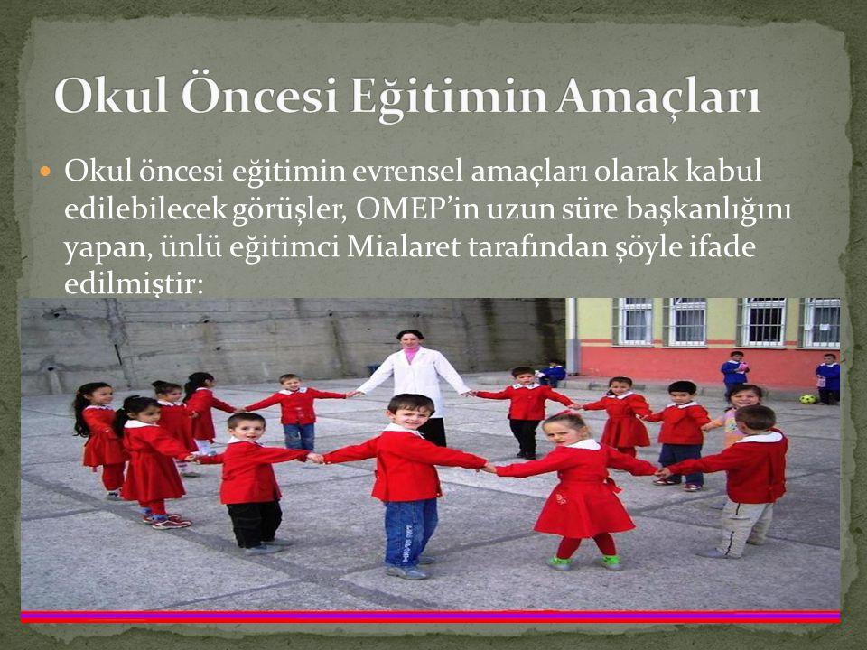 Okul öncesi eğitimin evrensel amaçları olarak kabul edilebilecek görüşler, OMEP'in uzun süre başkanlığını yapan, ünlü eğitimci Mialaret tarafından şöyle ifade edilmiştir: