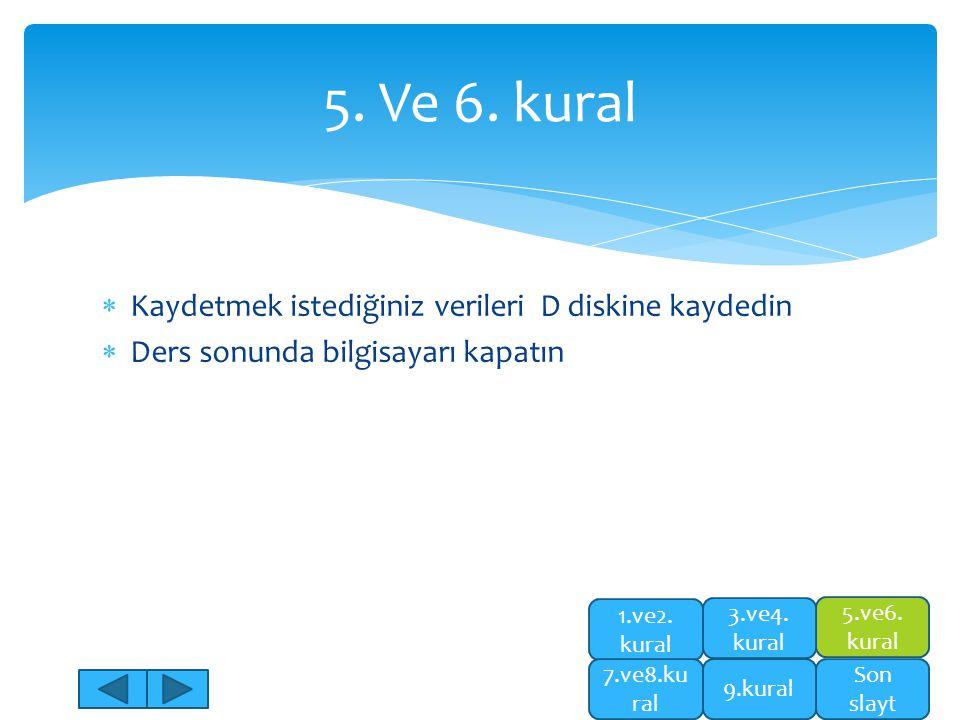  Kaydetmek istediğiniz verileri D diskine kaydedin  Ders sonunda bilgisayarı kapatın 5. Ve 6. kural 5.ve6. kural Son slayt 1.ve2. kural 7.ve8.ku ral