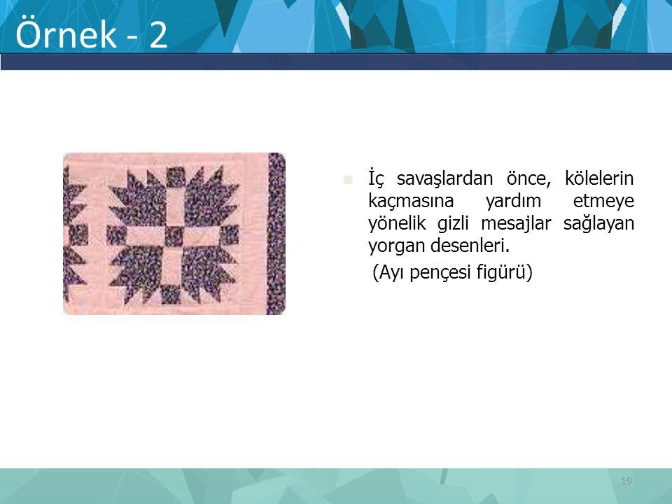 Örnek - 2 İç savaşlardan önce, kölelerin kaçmasına yardım etmeye yönelik gizli mesajlar sağlayan yorgan desenleri. (Ayı pençesi figürü) 19